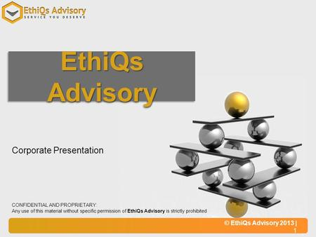 © EthiQs Advisory 2013 | 1 CONFIDENTIAL AND PROPRIETARY: Any use of this material without specific permission of EthiQs Advisory is strictly prohibited.