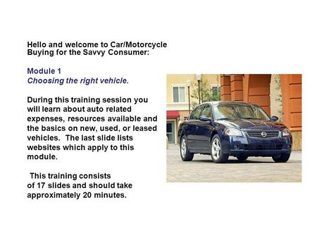 Hello and welcome to Car/Motorcycle Buying for the Savvy Consumer: Module 1 Choosing the right vehicle. During this training session you will learn about.