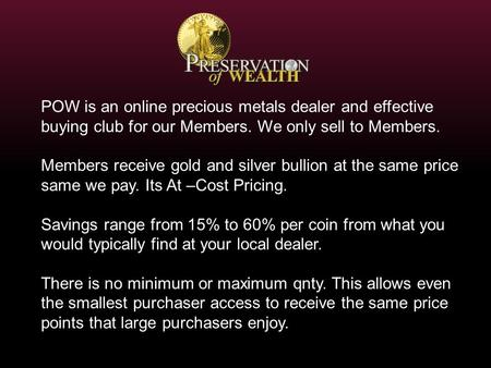 Members receive gold and silver bullion at the same price same we pay. Its At –Cost Pricing. Savings range from 15% to 60% per coin from what you would.