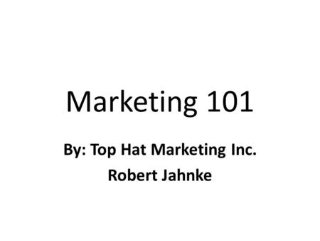 Marketing 101 By: Top Hat Marketing Inc. Robert Jahnke.