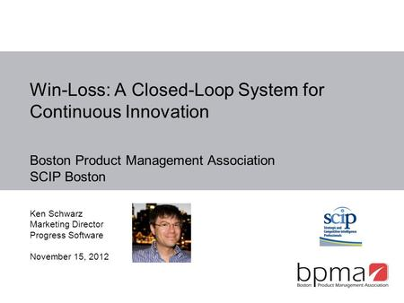 Win-Loss: A Closed-Loop System for Continuous Innovation Boston Product Management Association SCIP Boston Ken Schwarz Marketing Director Progress Software.