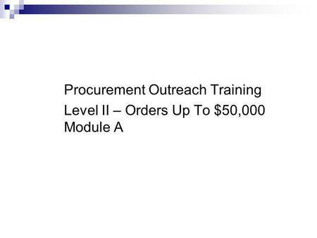 Office of Purchasing and Contracts Procurement Outreach Training Level II – Orders Up To $50,000 Module A.