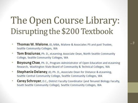 The Open Course Library: Disrupting the $200 Textbook Thomas W. Malone, JD, MBA, Malone & Associates PS and past Trustee, Seattle Community Colleges, WA.