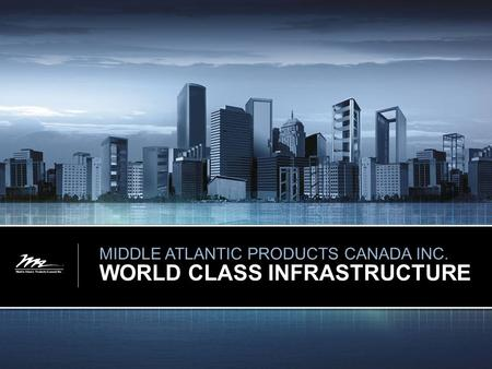 MIDDLE ATLANTIC PRODUCTS CANADA INC. WORLD CLASS INFRASTRUCTURE.