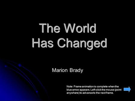 The World Has Changed Marion Brady Note: Frame animation is complete when the blue arrow appears. Left-click the mouse (point anywhere) to advance to the.
