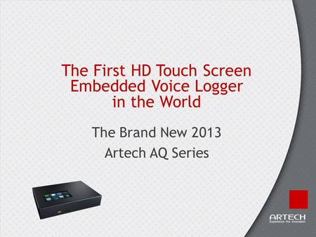 The First HD Touch Screen Embedded Voice Logger in the World The Brand New 2013 Artech AQ Series.