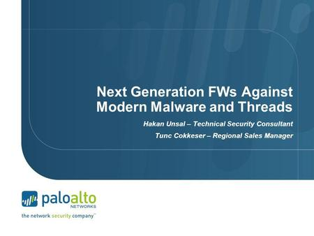 Next Generation FWs Against Modern Malware and Threads Hakan Unsal – Technical Security Consultant Tunc Cokkeser – Regional Sales Manager.