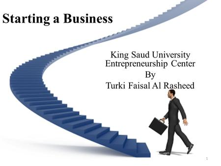 Starting a Business King Saud University Entrepreneurship Center By Turki Faisal Al Rasheed 1.
