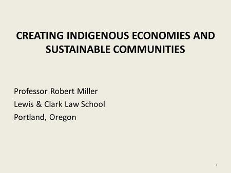 CREATING INDIGENOUS ECONOMIES AND SUSTAINABLE COMMUNITIES Professor Robert Miller Lewis & Clark Law School Portland, Oregon 1.