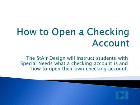 The StAir Design will instruct students with Special Needs what a checking account is and how to open their own checking account.
