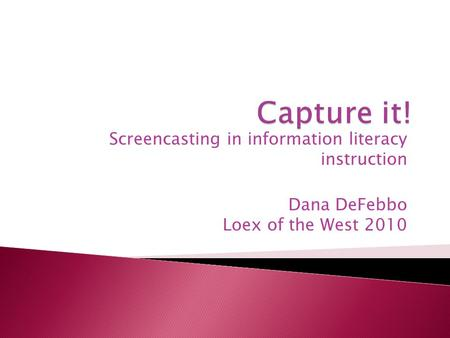 Screencasting in information literacy instruction Dana DeFebbo Loex of the West 2010.