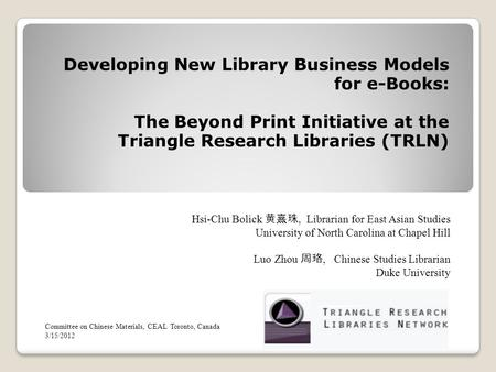 Developing New Library Business Models for e-Books: The Beyond Print Initiative at the Triangle Research Libraries (TRLN) Hsi-Chu Bolick, Librarian for.