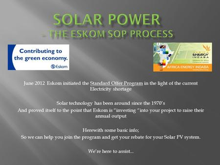 June 2012 Eskom initiated the Standard Offer Program in the light of the current Electricity shortage Solar technology has been around since the 1970s.