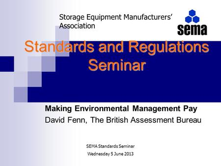 Standards and Regulations Seminar Making Environmental Management Pay David Fenn, The British Assessment Bureau Storage Equipment Manufacturers Association.