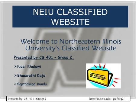 NEIU CLASSIFIED WEBSITE Welcome to Northeastern Illinois Universitys Classified Website Prepared by CS- 401 : Group 2  Presented.
