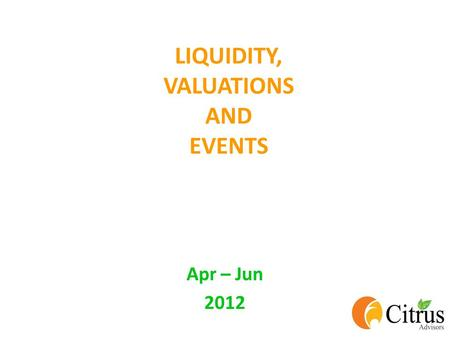 LIQUIDITY, VALUATIONS AND EVENTS Apr – Jun 2012. MOVEMENTS OF MAJOR INDICES Index1-Apr-112-Jan-1230-Mar-12 3-month Returns 1-Year Returns BSE SENSEX19420155181740412%-10%