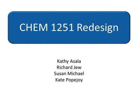 Kathy Asala Richard Jew Susan Michael Kate Popejoy CHEM 1251 Redesign.
