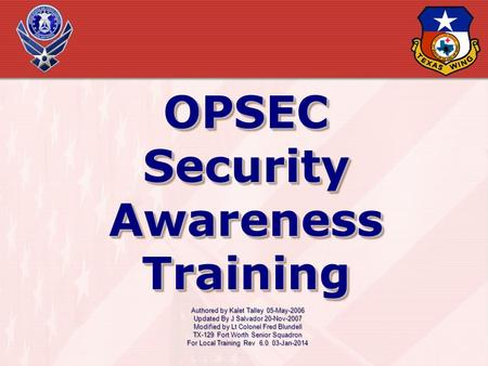 OPSEC Security Awareness Training OPSEC Authored by Kalet Talley 05-May-2006 Updated By J Salvador 20-Nov-2007 Modified by Lt Colonel Fred Blundell TX-129.