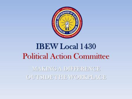IBEW Local 1430 Political Action Committee MAKING A DIFFERENCE OUTSIDE THE WORKPLACE.