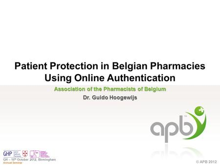 © APB 2012 GH – 16 th October 2012, Birmingham Annual Seminar © APB 2012 Association of the Pharmacists of Belgium Dr. Guido Hoogewijs Patient Protection.