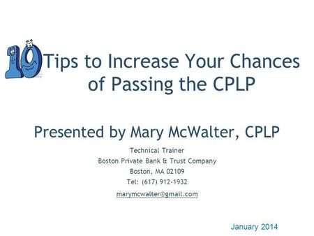 Tips to Increase Your Chances of Passing the CPLP Presented by Mary McWalter, CPLP Technical Trainer Boston Private Bank & Trust Company Boston, MA 02109.