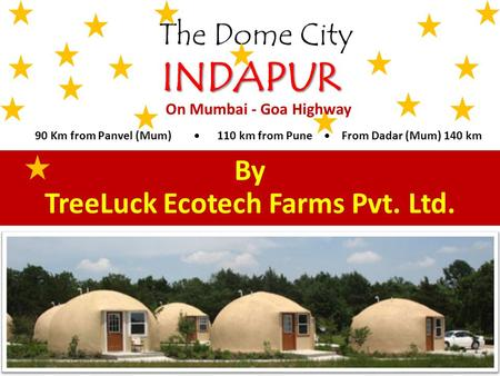 The Dome City INDAPUR By TreeLuck Ecotech Farms Pvt. Ltd. On Mumbai - Goa Highway 90 Km from Panvel (Mum) 110 km from Pune From Dadar (Mum) 140 km.