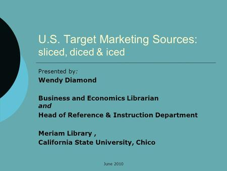 June 2010 U.S. Target Marketing Sources: sliced, diced & iced Presented by: Wendy Diamond Business and Economics Librarian and Head of Reference & Instruction.