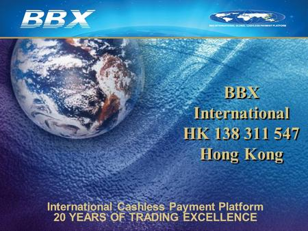 BBX International HK 138 311 547 Hong Kong International Cashless Payment Platform 20 YEARS OF TRADING EXCELLENCE.