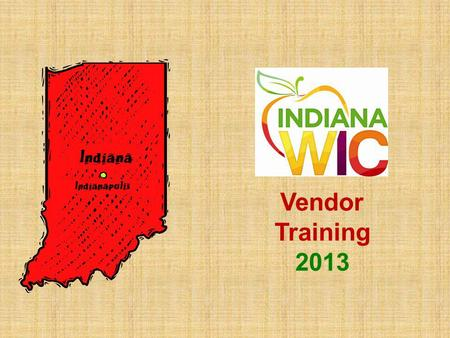 Vendor Training 2013. State WIC Contact Information Indiana State Dept. of Health – WIC 2 N. Meridian St. 8B Indianapolis, IN 46204 800-522-0874 Access.