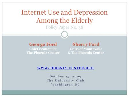 WWW.PHOENIX-CENTER.ORG October 15, 2009 The University Club Washington DC Internet Use and Depression Among the Elderly Policy Paper No. 38 George Ford.