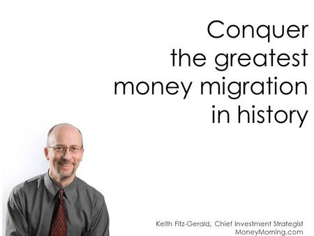 Conquer the greatest money migration in history Keith Fitz-Gerald, Chief Investment Strategist MoneyMorning.com.