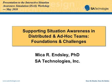 Presentation to the Interactive Situation Awareness Simulation (ISAS) Workshop May 2010 May 2010 Supporting Situation Awareness in Distributed & Ad-Hoc.