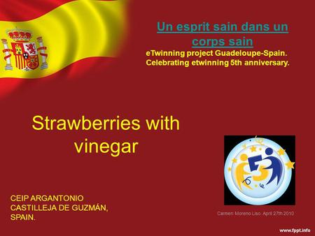 Strawberries with vinegar CEIP ARGANTONIO CASTILLEJA DE GUZMÁN, SPAIN. Un esprit sain dans un corps sain eTwinning project Guadeloupe-Spain. Celebrating.