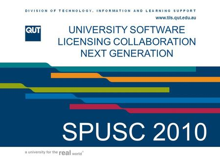 Www.ihs.qut.edu.au www.tils.qut.edu.au UNIVERSITY SOFTWARE LICENSING COLLABORATION NEXT GENERATION SPUSC 2010.