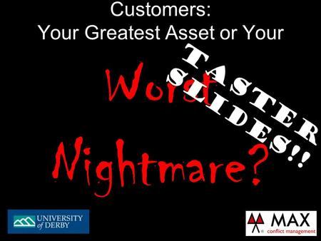 Customers: Your Greatest Asset or Your Worst Nightmare? TASTER SLIDES!!