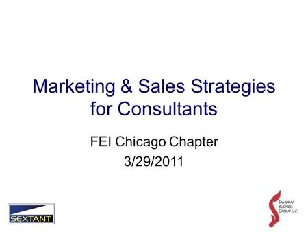 Marketing & Sales Strategies for Consultants FEI Chicago Chapter 3/29/2011.