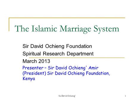 Sir David Ochieng'1 The Islamic Marriage System Sir David Ochieng Foundation Spiritual Research Department March 2013 Presenter – Sir David Ochieng' Amir.