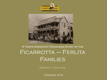 February 2014 A Tampa Immigrants Business Story of the Ficarrotta – Ferlita Families Kenneth C. Ferlita, AIA.