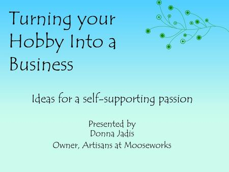 Turning your Hobby Into a Business Ideas for a self-supporting passion Presented by Donna Jadis Owner, Artisans at Mooseworks.