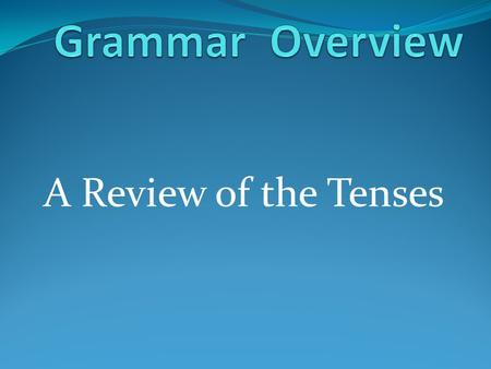 A Review of the Tenses. The Present Tenses Simple Continuous Perfect.
