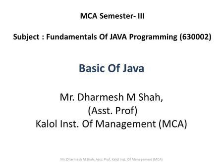 Basic Of Java Mr. Dharmesh M Shah, (Asst. Prof) Kalol Inst. Of Management (MCA) MCA Semester- III Subject : Fundamentals Of JAVA Programming (630002) Mr.