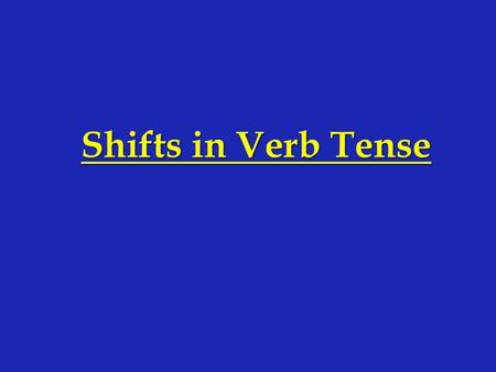 Shifts in Verb Tense. All verbs have a tense. l Verb tense indicates time. l Verbs can show past, present, and future and can also indicate on- going.