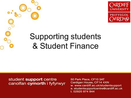 Supporting students & Student Finance. Further information and Updates Available to download via www.cardiff.ac.uk/studentsupport/ www.cardiff.ac.uk/studentsupport/