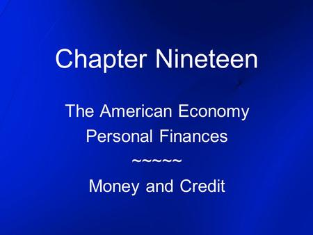 Chapter Nineteen The American Economy Personal Finances ~~~~~ Money and Credit.