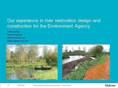 13/07/2009 1River restoration design and construction - Celine Gallay Our experience in river restoration design and construction for the Environment Agency.