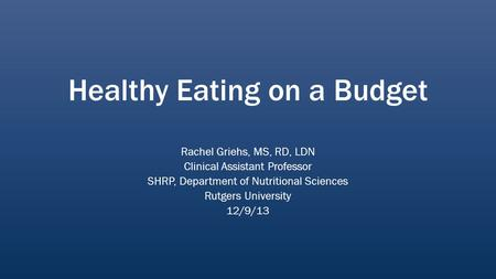 Healthy Eating on a Budget Rachel Griehs, MS, RD, LDN Clinical Assistant Professor SHRP, Department of Nutritional Sciences Rutgers University 12/9/13.