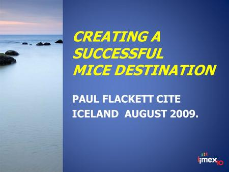 CREATING A SUCCESSFUL MICE DESTINATION PAUL FLACKETT CITE ICELAND AUGUST 2009.