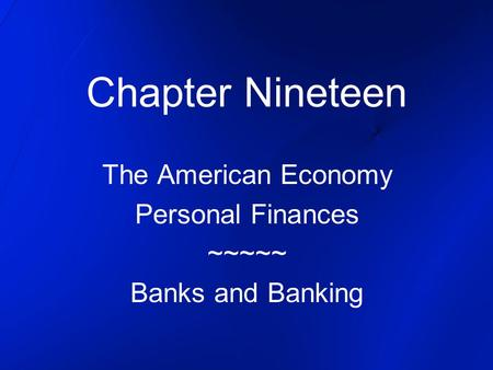 Chapter Nineteen The American Economy Personal Finances ~~~~~ Banks and Banking.
