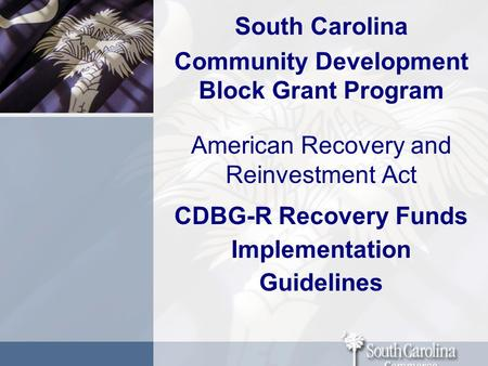 South Carolina Community Development Block Grant Program American Recovery and Reinvestment Act CDBG-R Recovery Funds Implementation Guidelines.