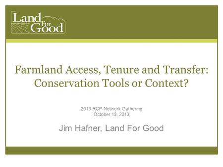 Farmland Access, Tenure and Transfer: Conservation Tools or Context? 2013 RCP Network Gathering October 13, 2013 Jim Hafner, Land For Good.